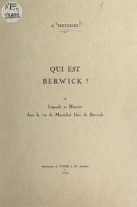 Alfred Freydeire - Qui est Berwick ? - Ou Légende et histoire dans la vie du maréchal duc de Berwick.