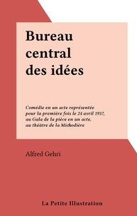 Alfred Gehri - Bureau central des idées - Comédie en un acte représentée pour la première fois le 24 avril 1937, au Gala de la pièce en un acte, au théâtre de la Michodière.