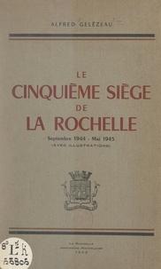 Alfred Gelézeau - Le cinquième siège de La Rochelle, septembre 1944-mai 1945 - Avec illustrations.