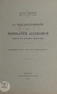 Alfred Hermier et A. de Gaumont - La ville gallo-romaine de Mediolanum Aulercorum - Capitale des Aulerques Eburoviques. Considérations sur son emplacement.