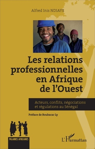 Alfred Inis Ndiaye - Relations professionnelles en Afrique de l'Ouest - Acteurs, conflits, négociations et régulations au Sénégal.