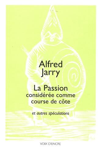 Alfred Jarry - La Passion considérée comme course de côte - Et autres spéculations suivies de propos divers du premier pataphysicien.