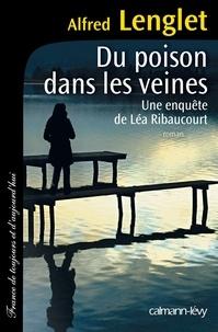 Alfred Lenglet - Du poison dans les veines - Une enquête de Léa Ribaucourt.