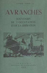 Alfred Marie - Avranches - Souvenirs de l'Occupation allemande, les bombardements, l'Exode, la Libération. Ruines dans la région.