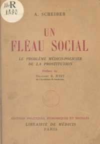 Alfred Scheiber et E. Rist - Un fléau social - Le problème médico-policier de la prostitution.