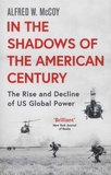 Alfred W. McCoy - In the Shadows of the American Century - The Rise and Decline of US Global Power.