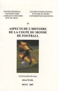 Alfred Wahl - Aspects de l'histoire de la Coupe du monde de football.