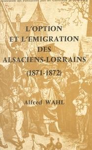 Alfred Wahl - L'option et l'émigration des Alsaciens-Lorrains : 1871-1872.