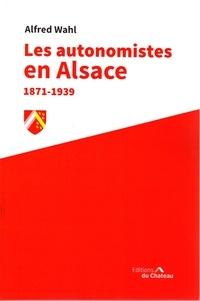 Alfred Wahl - Les autonomistes en Alsace 1871-1939.