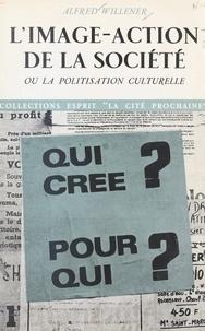 Alfred Willener - L'image-action de la société - Ou La politisation culturelle.