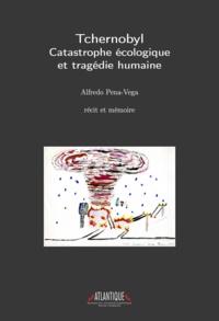Alfredo Pena-Vega - Tchernobyl - Catastrophe écologique et tragédie humaine - Récit et mémoire.