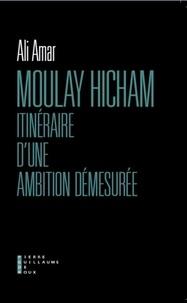 Ali Amar - Moulay Hicham, itinéraire d'une ambition démesurée.