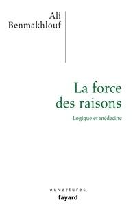 Ali Benmakhlouf - La force des raisons - Logique et médecine.