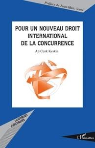 Ali Cenk Keskin - Pour un nouveau droit international de la concurrence.