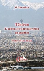 Ali Gharakhani et Guy Burgel - Téhéran : l'urbain et l'administration en question.