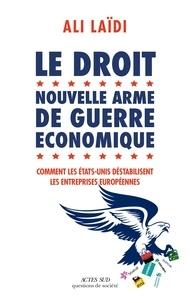 Ali Laïdi - Le droit, nouvelle arme de guerre économique - Comment les Etats-Unis destabilisent les entreprises européenne.