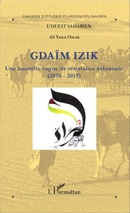 Ali Omar Yara - Gdaïm Izik - Une nouvelle vague de résistance sahraouie (2010-2015).