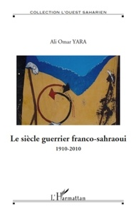 Ali Omar Yara - Le siècle guerrier franco-sahraoui - 1910-2010.