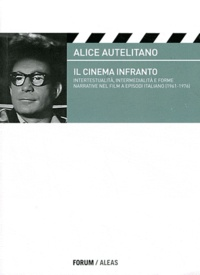 Alice Autelitano - Il cinema infranto - Intertestualità, intermedialità e forme narrative nel film a episodi italiano (1961-1976).