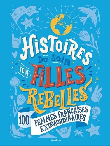 Histoires du soir pour filles rebelles Tome 3 100 femmes françaises extraordinaires