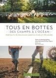 Alice Bertrand et Eve Hilaire - Tous en bottes : des champs à l'océan - Portraits de nouveaux agriculteurs et pêcheurs.