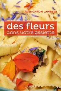 Alice Caron Lambert - Des fleurs dans votre assiette.