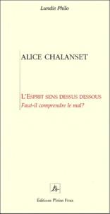Alice Chalanset - L'ESPRIT SENS DESSUS DESSOUS. - Faut-il comprendre le mal ?.
