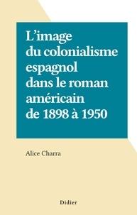 Alice Charra - L'image du colonialisme espagnol dans le roman américain de 1898 à 1950.