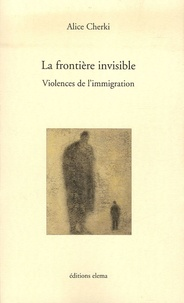 Alice Cherki - La frontière invisible - Violences de l'immigration.