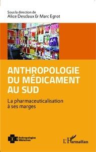 Alice Desclaux et Marc Egrot - Anthropologie du médicament au Sud - La pharmaceuticalisation à ses marges.