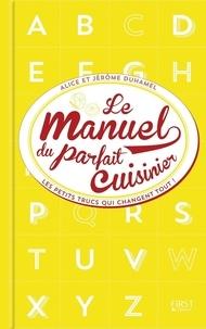 Alice Duhamel et Jérôme Duhamel - Manuel du parfait cuisinier - Trucs, astuces et tours de main.