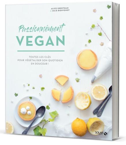Alice Greetham et Julie Bienvenot - Passionnément vegan - Alimentation, recettes, mode de vie.