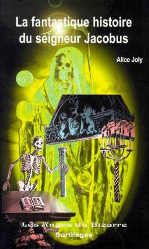 Alice Joly - La fantastique histoire du seigneur Jacobus.