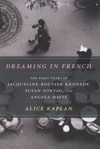 Alice Kaplan - Dreaming in French - The Paris Years of Jacqueline Bouvier Kennedy, Susan Sontag, and Angela Davis.