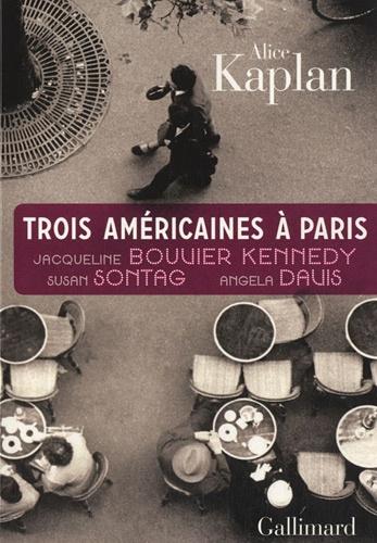 Alice Kaplan - Trois Américaines à Paris - Jacqueline Bouvier Kennedy, Susan Sontag, Angela Davis.