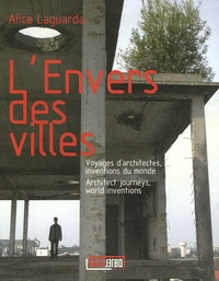 Alice Laguarda - L'Envers des villes - Voyages d'architectes, inventions du monde, édition français-anglais.