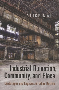 Alice Mah - Industrial Ruination, Community, and Place - Landscapes and Legacies of Urban Decline.