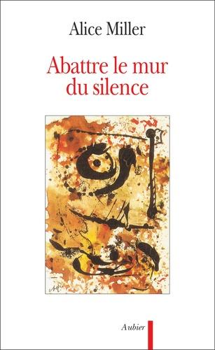 Alice Miller - Abattre le mur du silence - Pour rejoindre l'enfant qui attend.