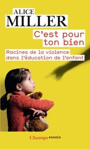 Alice Miller - C'est pour ton bien - Racines de la violence dans l'éducation de l'enfant.