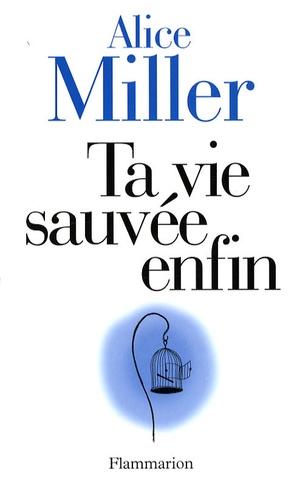 Alice Miller - Ta vie sauvée enfin.