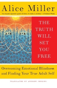 Alice Miller - The Truth Will Set You Free - Overcoming Emotional Blindness and Finding Your True Adult Self.