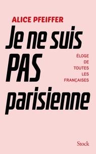 Epub ebooks téléchargements gratuits Je ne suis pas Parisienne en francais FB2 iBook par Alice Pfeiffer 9782234085367