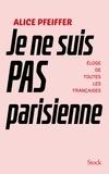 Alice Pfeiffer - Je ne suis pas Parisienne - Eloge de toutes les Françaises.