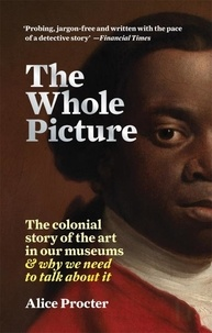 Alice Procter - The Whole Picture The Colonial Story of the Art in our Museums.