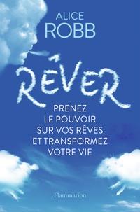 Alice Robb - Rêver - Prenez le pouvoir sur vos rêves et transformez votre vie.