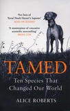 Alice Roberts - Tamed - Ten Species that Changed our World.