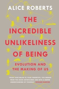 Alice Roberts - The Incredible Unlikeliness of Being - Evolution and the Making of Us.