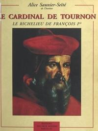 Alice Saunier-Seïté et  Collectif - Le cardinal de Tournon - Le Richelieu de François Ier.