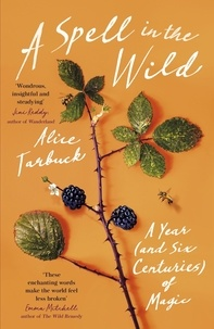 Alice Tarbuck - A Spell in the Wild - A Year (and six centuries) of Magic.
