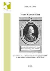 """Alice Van Dalen - Henri Van der Noot - Le """"héros"""" de la Révolution brabançonne de 1789 à travers sa correspondance (1788-1822)."""